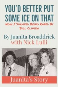 "Juanita Broaddrick writes that after she was raped by Bill Clinton her lip was bleeding. He suggested, ""You'd better put some ice on that,"" and he calmly left the room."